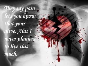 they say pain lets you know that you are alive alas i never planned to live this much