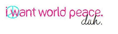 i want world peace duh