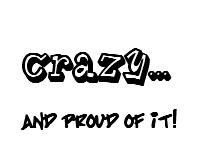 crazy and proud of it