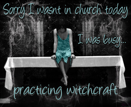 sorry i wasn't in church today i was busy practicing witchcraft