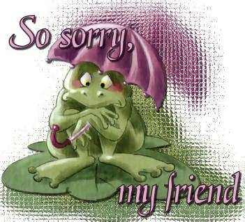 so sorry my friend