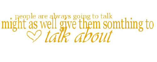 people are always going to talk might as well give them something to talk about