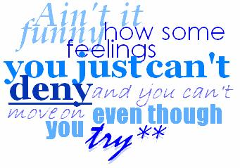 ain't it funny how some feelings you just can't deny and you can't move on even though you try