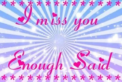 i miss you enough said