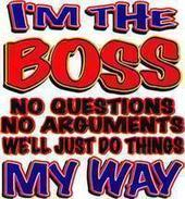 i'm the boss no questions no arguments we'll just do things my way