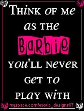 think of me as the barbie you'll never get to play with
