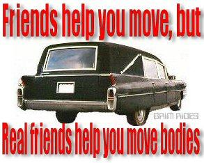 friends help you move but real friends help you move bodies