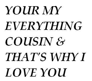 your my everything cousin and that's why i love you