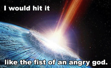 i would hit it like the first of an angry god