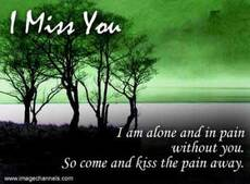 i miss you - i am alone and in pain without you so come kiss the pain away