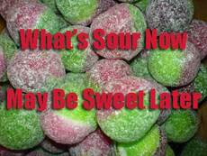 what's sour now may be sweet later