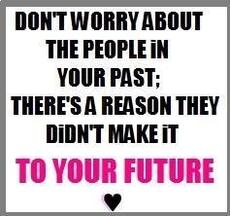 don't worry about the people in your past there's a reason they didn't make it to your future