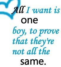 all i want is one boy to prove that they're not all the same